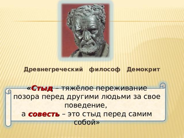 Древнегреческий философ Демокрит « Стыд  – тяжёлое переживание позора перед другими людьми за свое поведение, а совесть  – это стыд перед самим собой»