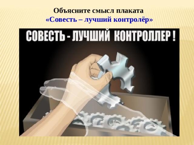 Объясните смысл плаката  «Совесть – лучший контролёр»