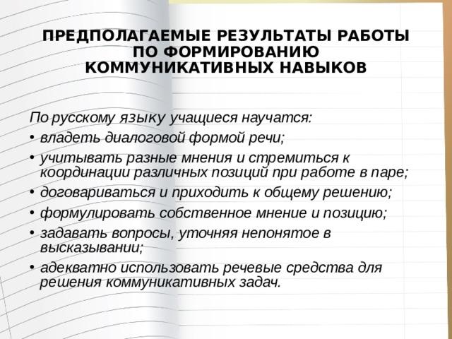ПРЕДПОЛАГАЕМЫЕ РЕЗУЛЬТАТЫ РАБОТЫ ПО ФОРМИРОВАНИЮ КОММУНИКАТИВНЫХ НАВЫКОВ  По русскому языку учащиеся научатся:
