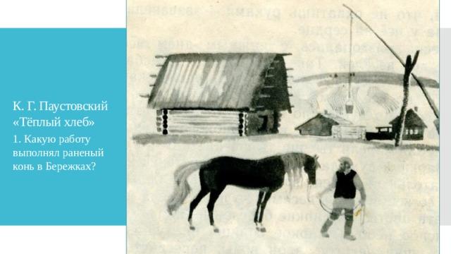 К. Г. Паустовский «Тёплый хлеб» 1. Какую работу выполнял раненый конь в Бережках?