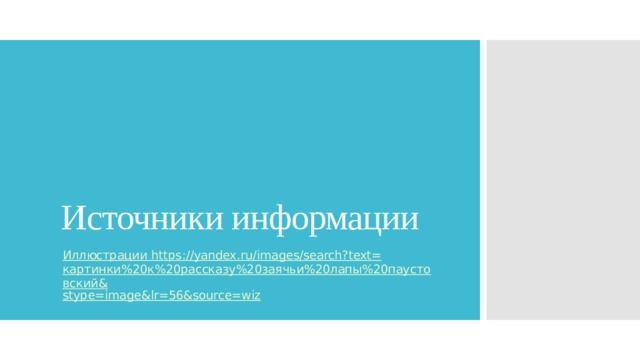 Источники информации Иллюстрации https ://yandex.ru/images/search?text= картинки%20к%20рассказу%20заячьи%20лапы%20паустовский& stype = image&lr =56&source=wiz