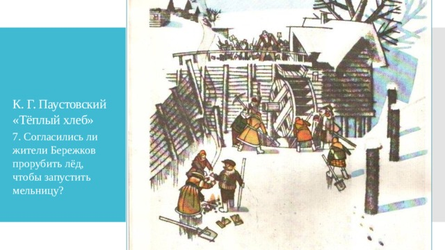 К. Г. Паустовский «Тёплый хлеб» 7. Согласились ли жители Бережков прорубить лёд, чтобы запустить мельницу?
