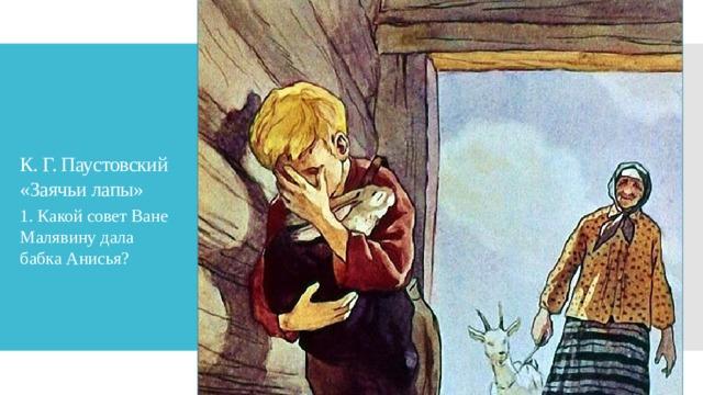 К. Г. Паустовский «Заячьи лапы» 1. Какой совет Ване Малявину дала бабка Анисья?