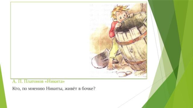 А. П. Платонов «Никита» Кто, по мнению Никиты, живёт в бочке?