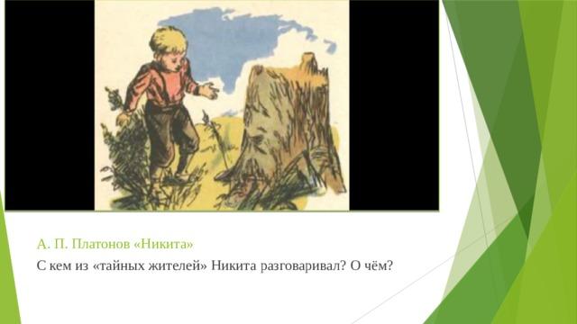 А. П. Платонов «Никита» С кем из «тайных жителей» Никита разговаривал? О чём?