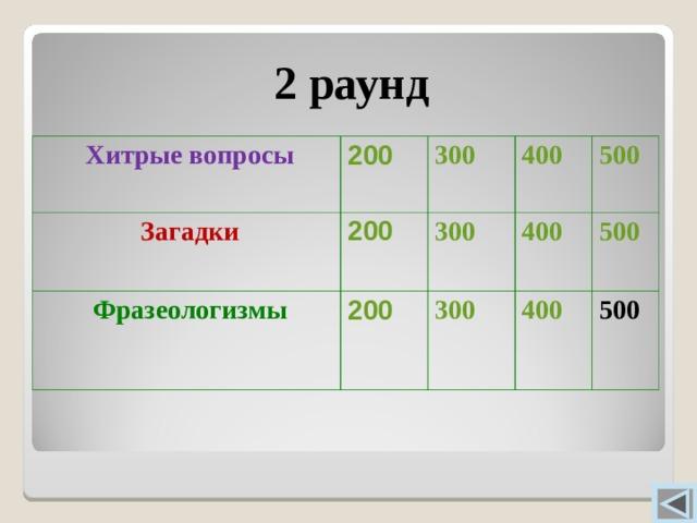 2 раунд  Хитрые вопросы 200  Загадки 300 200  Фразеологизмы 200 400 300 300 400 500 400 500  500