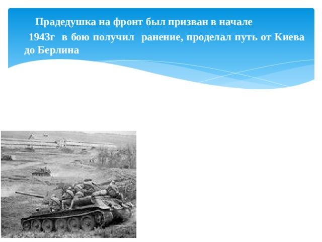 Прадедушка на фронт был призван в начале  1943г в бою получил ранение, проделал путь от Киева до Берлина