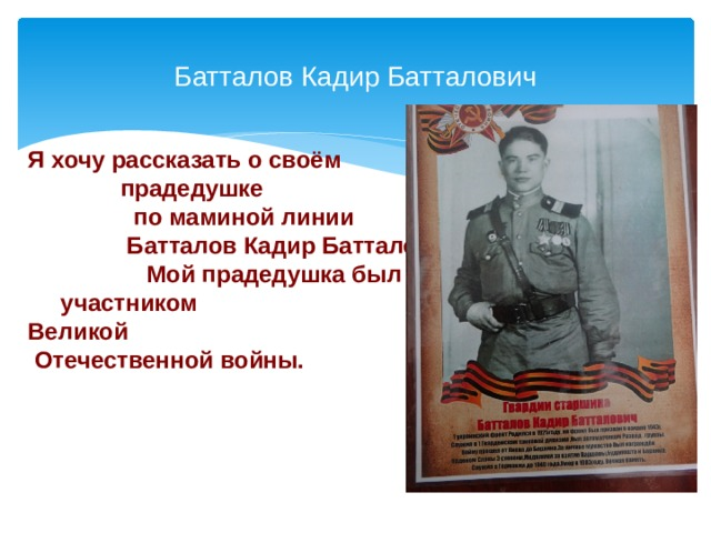 Батталов Кадир Батталович Я хочу рассказать о своём прадедушке по маминой линии Батталов Кадир Батталович . Мой прадедушка был участником Великой Отечественной войны.