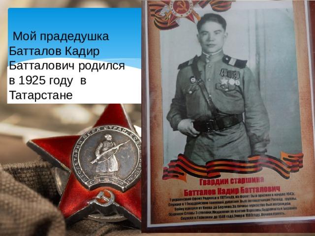 Мой прадедушка Батталов Кадир Батталович родился в 1925 году в Татарстане