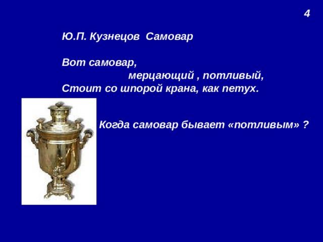 4 Ю.П. Кузнецов Самовар  Вот самовар,  мерцающий , потливый, Стоит со шпорой крана, как петух. Когда самовар бывает «потливым» ?