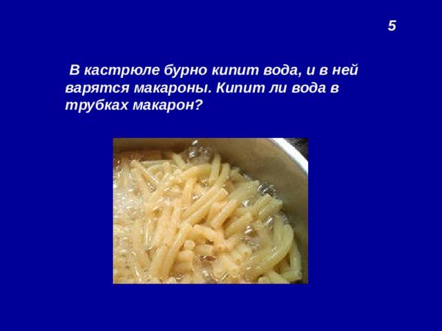 5  В кастрюле бурно кипит вода, и в ней варятся макароны. Кипит ли вода в трубках макарон?