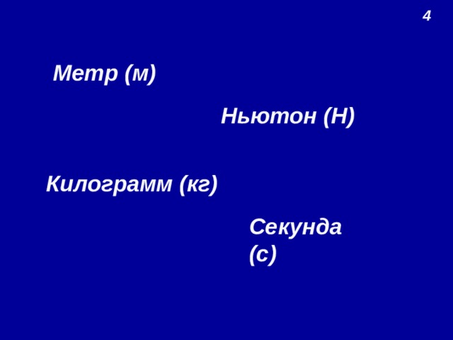 4 Метр (м) Ньютон (Н) Килограмм (кг) Секунда (с)