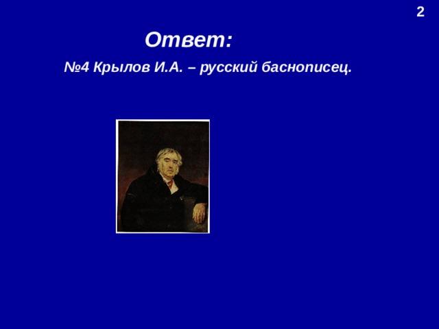 2 Ответ: № 4 Крылов И.А. – русский баснописец.