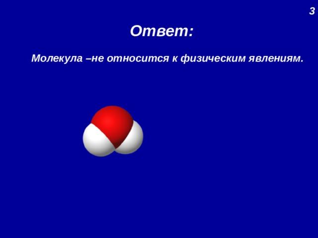 3 Ответ: Молекула –не относится к физическим явлениям.