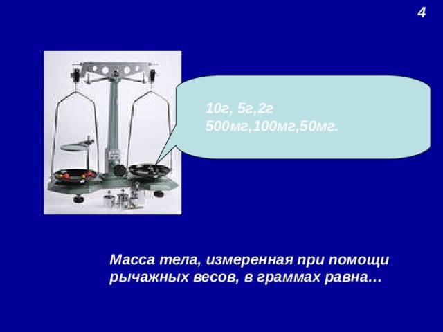4  10г, 5г,2г 500мг,100мг,50мг. Масса тела, измеренная при помощи рычажных весов, в граммах равна…