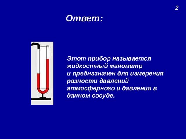 2 Ответ: Этот прибор называется жидкостный манометр и предназначен для измерения разности давлений атмосферного и давления в данном сосуде.