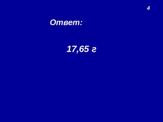 4 Ответ: 17,65 г
