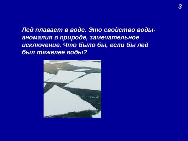 3 Лед плавает в воде. Это свойство воды- аномалия в природе, замечательное исключение. Что было бы, если бы лед был тяжелее воды?