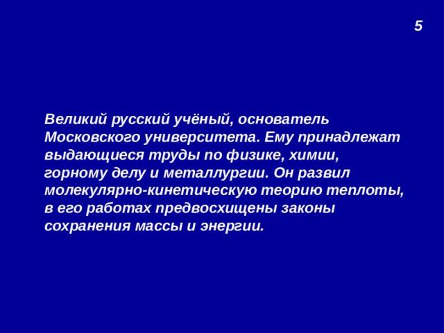5 Великий русский учёный, основатель Московского университета. Ему принадлежат выдающиеся труды по физике, химии, горному делу и металлургии. Он развил молекулярно-кинетическую теорию теплоты, в его работах предвосхищены законы сохранения массы и энергии.