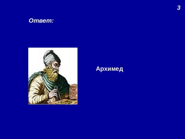 3 Ответ: Архимед