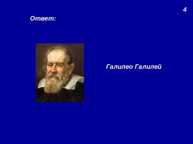 4 Ответ: Галилео Галилей