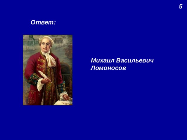5 Ответ: Михаил Васильевич Ломоносов