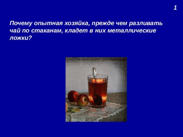 1 Почему опытная хозяйка, прежде чем разливать чай по стаканам, кладет в них металлические ложки?