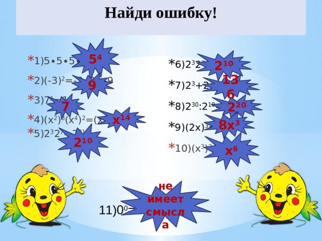 Найди ошибку! 5 4 2 10 1)5∙5∙5∙5=4 5 2)(-3) 2 =-3∙3=-9 3)7 1 =1 4)(х 2 ) 3 (х 4 ) 2 =(х 6 ) 5 =х 30 5)2 3 2 7 =2 21 6)2 3 2 7 =4 10 7)2 3 +2 7 =2 10 8)2 30 :2 10 =2 3 9)(2х) 3 =2х 3 10)(х 3 ) 2 =х 9 9 136 7 2 20 х 14 8х 3 2 10 х 6 не имеет смысла 11)0 0 =1
