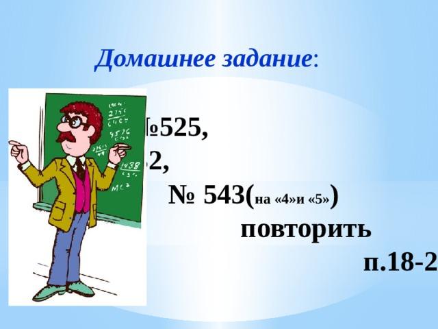 Домашнее  задание : № 525, №532, № 543( на «4»и «5» ) повторить п.18-20
