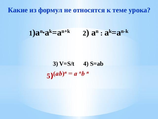 Какие из формул не относятся к теме урока?  1 )a n ·a k =a n+k 2 ) a n : a k =a n-k     3) V=S/t 4) S=ab       6)  a 0 =1 7) a 1 =а 8) (a n ) m =  a n · m     5 )