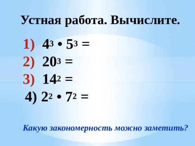 Устная работа. Вычислите. 4 3 • 5 3 = 20 3 = 14 2 = 4)  2 2 • 7 2 =  Какую закономерность можно заметить?