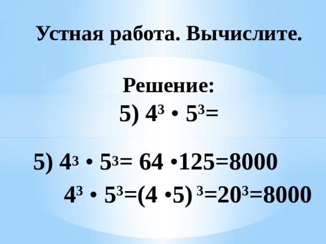 Устная работа. Вычислите.   Решение:  5) 4 3  • 5 3 =     4 3  • 5 3 =(4 • 5) 3 =20 3 =8000         5) 4 3  • 5 3 = 64 • 125=8000