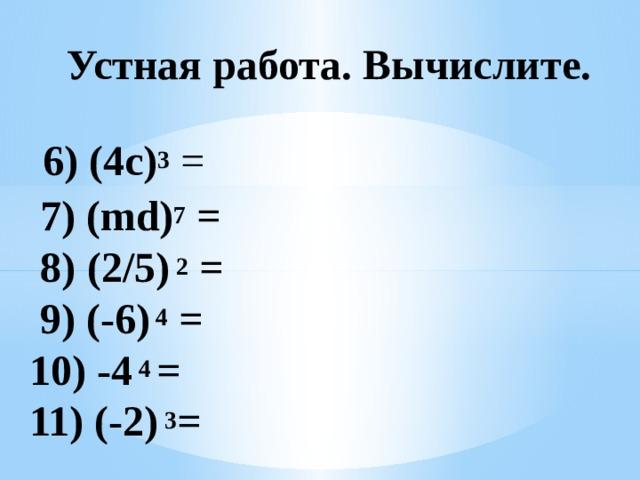 Устная работа. Вычислите.  6) (4с) 3  =  7) (md) 7 =  8)  (2/5) 2 =  9) (-6) 4 = 10) -4 4 = 11) (-2) 3 =