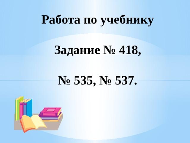 Работа по учебнику   Задание № 418,   № 535, № 537.