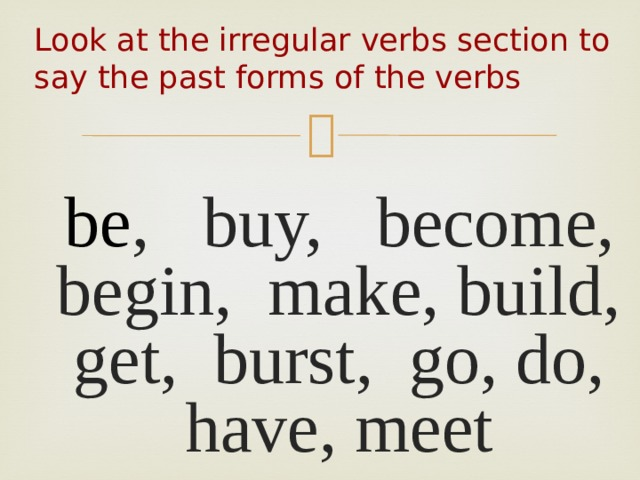 Look at the irregular verbs section to say the past forms of the verbs    be , buy, become, begin, make, build, get, burst, go, do, have, meet