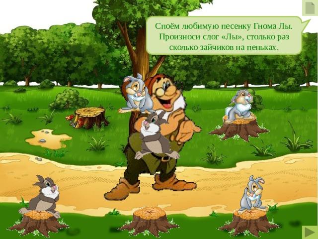 Споём любимую песенку Гнома Лы. Произноси слог «Лы», столько раз сколько зайчиков на пеньках.