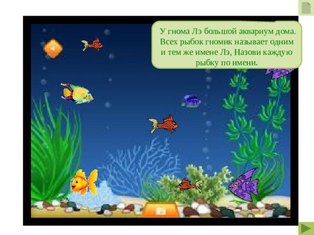 У гнома Лэ большой аквариум дома. Всех рыбок гномик называет одним и тем же имене Лэ, Назови каждую рыбку по имени .