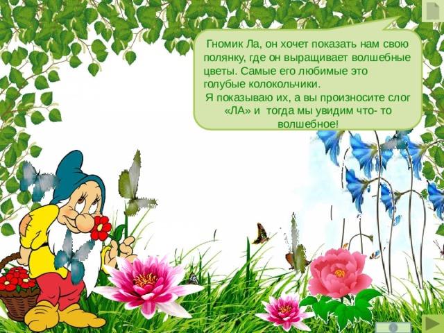 Гномик  Ла, он хочет показать нам свою полянку, где он выращивает волшебные цветы. Самые его любимые это голубые колокольчики. Я показываю их, а вы произносите слог «ЛА» и тогда мы увидим что- то волшебное!