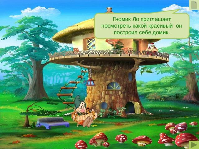 Гномик Ло приглашает посмотреть какой красивый он построил себе домик.