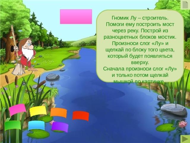 Гномик Лу – строитель. Помоги ему построить мост через реку. Построй из разноцветных блоков мостик. Произноси слог «Лу» и щелкай по блоку того цвета, который будет появляться вверху. Сначала произноси слог «Лу» и только потом щелкай мышкой по картинке.