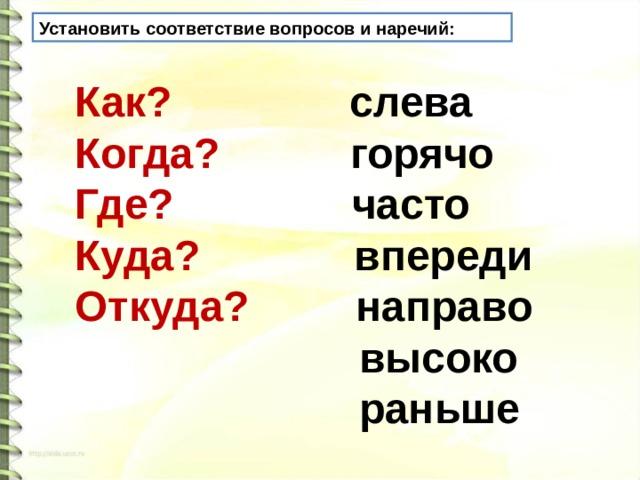 Установить соответствие вопросов и наречий:   Как? слева  Когда? горячо  Где? часто  Куда? впереди  Откуда?  направо  высоко  раньше