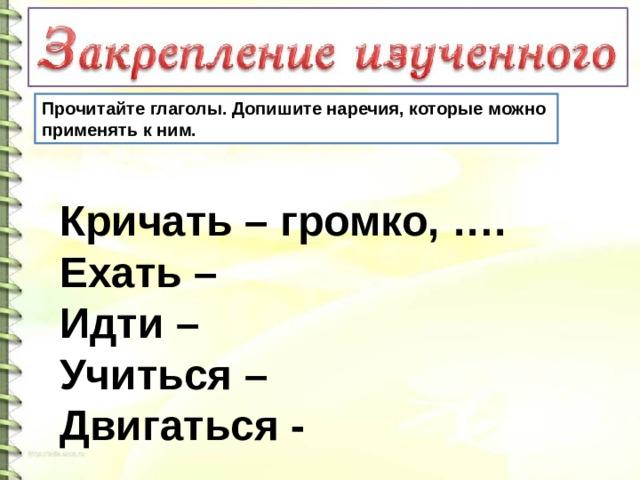 Прочитайте глаголы. Допишите наречия, которые можно применять к ним. Кричать – громко, …. Ехать – Идти – Учиться – Двигаться -