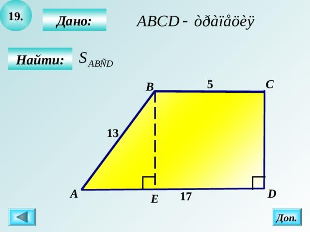 19 .  Дано:  Найти: C 5 B 13 А  D 17 Е Доп.