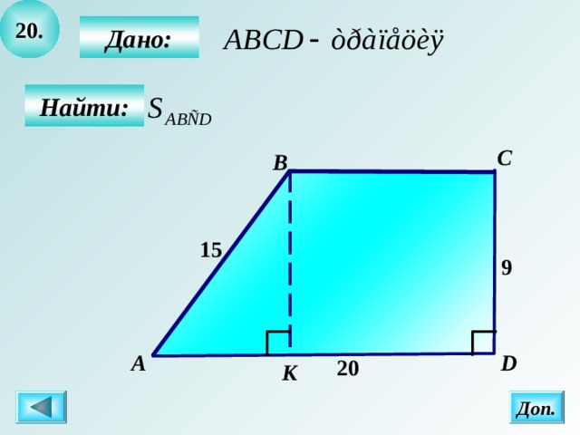 20 .  Дано:  Найти: C B 15 9 А D  20 К Доп.