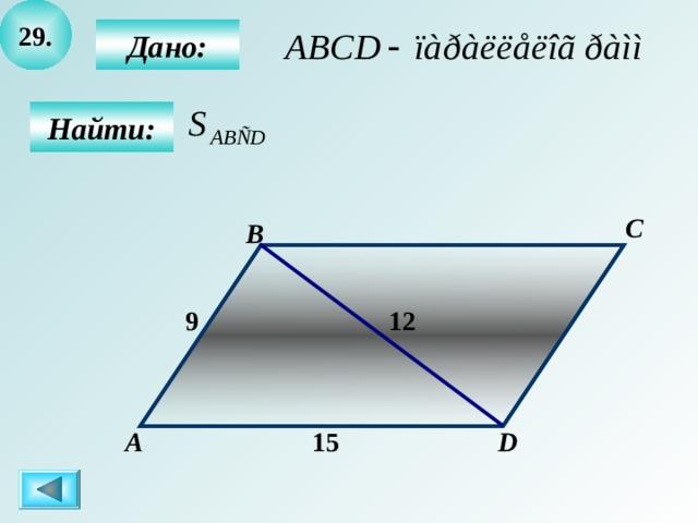 2 9 .  Дано:  Найти: C B 12  9 А D 1 5