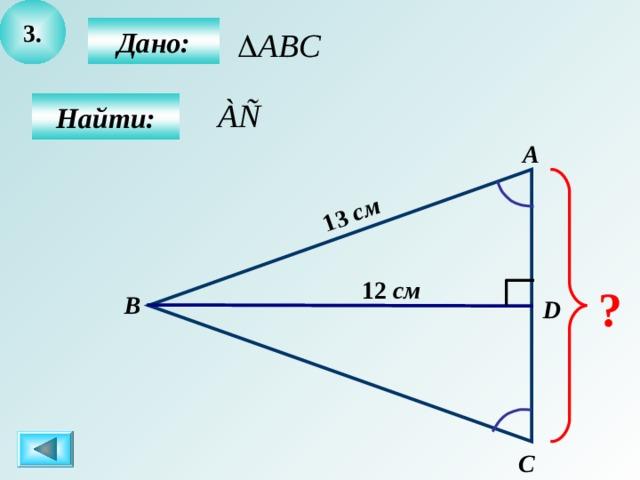 3 . 13  см  Дано:  Найти: А 12  см ? B D C
