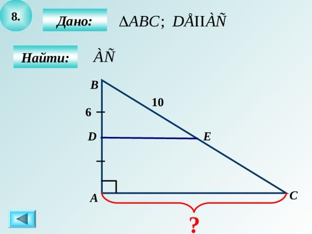 8 .  Дано:  Найти: B 10 6 Е D C А ?