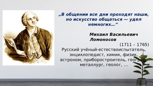 """"""" В общении все дни проходят наши, но искусство общаться — удел немногих…""""     Михаил Васильевич Ломоносов  (1711 – 1765)  Русский учёный-естествоиспытатель, энциклопедист, химик, физик, астроном, приборостроитель, географ, металлург, геолог, …"""
