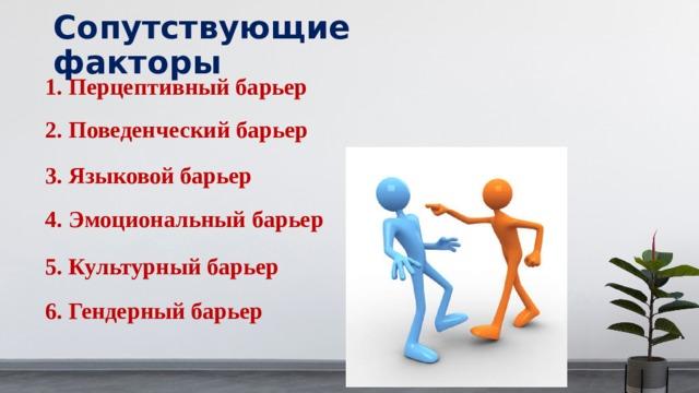 Сопутствующие факторы 1. Перцептивный барьер 2. Поведенческий барьер 3. Языковой барьер 4. Эмоциональный барьер 5. Культурный барьер 6. Гендерный барьер