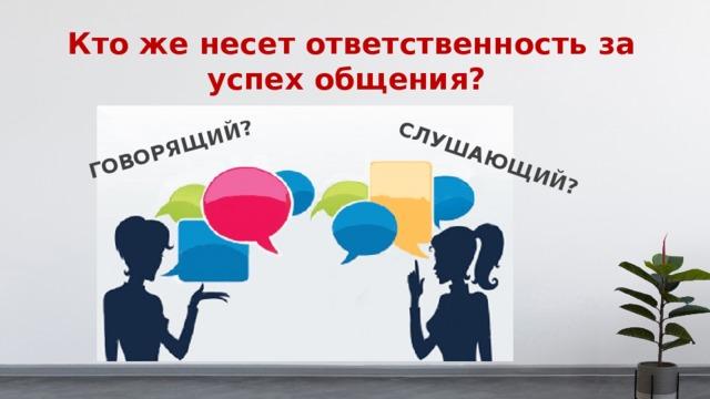 ГОВОРЯЩИЙ? СЛУШАЮЩИЙ? Кто же несет ответственность за успех общения?